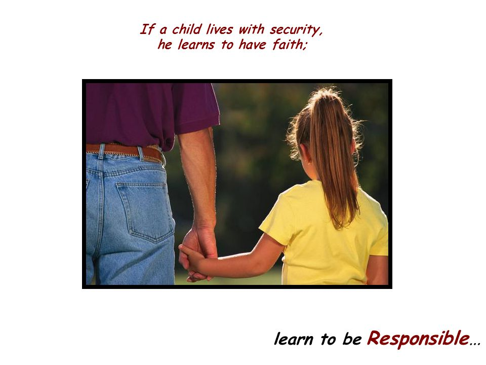 If a child lives with security, he learns to have faith;