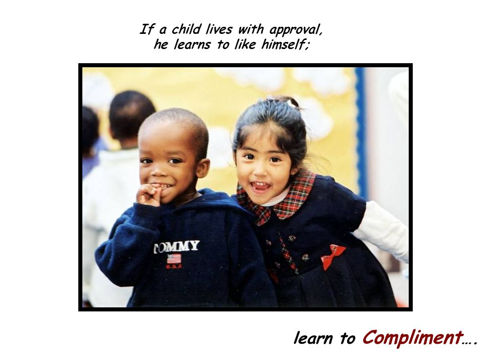 If a child lives with approval, he learns to like himself;