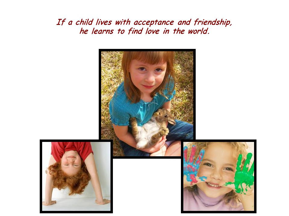 If a child lives with acceptance and friendship, he learns to find love in the world.