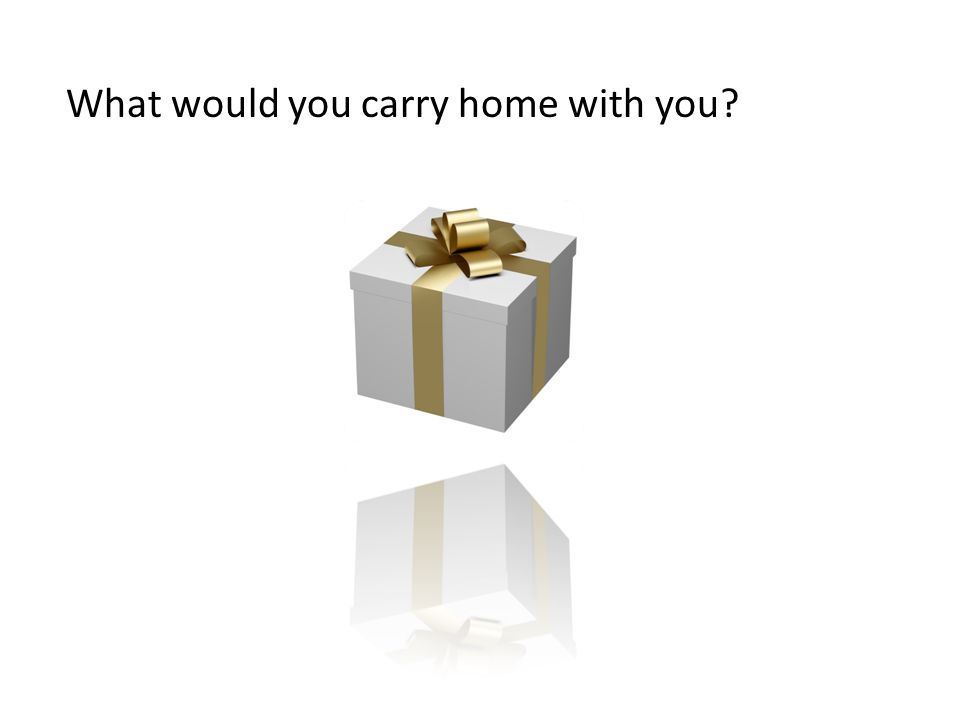 What would you carry home with you