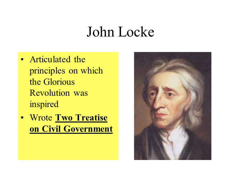 John Locke Articulated the principles on which the Glorious Revolution was inspired.