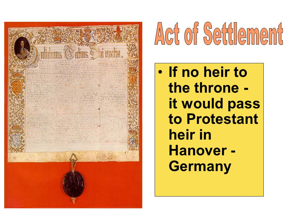 Act of Settlement If no heir to the throne - it would pass to Protestant heir in Hanover - Germany