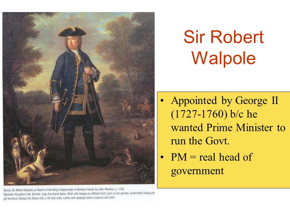 Sir Robert Walpole Appointed by George II (1727-1760) b/c he wanted Prime Minister to run the Govt.