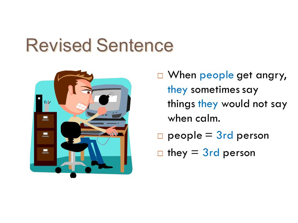 Revised Sentence When people get angry, they sometimes say things they would not say when calm. people = 3rd person.