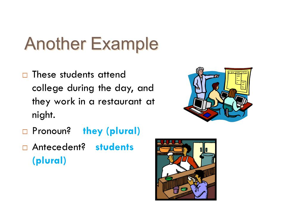 Another Example These students attend college during the day, and they work in a restaurant at night.