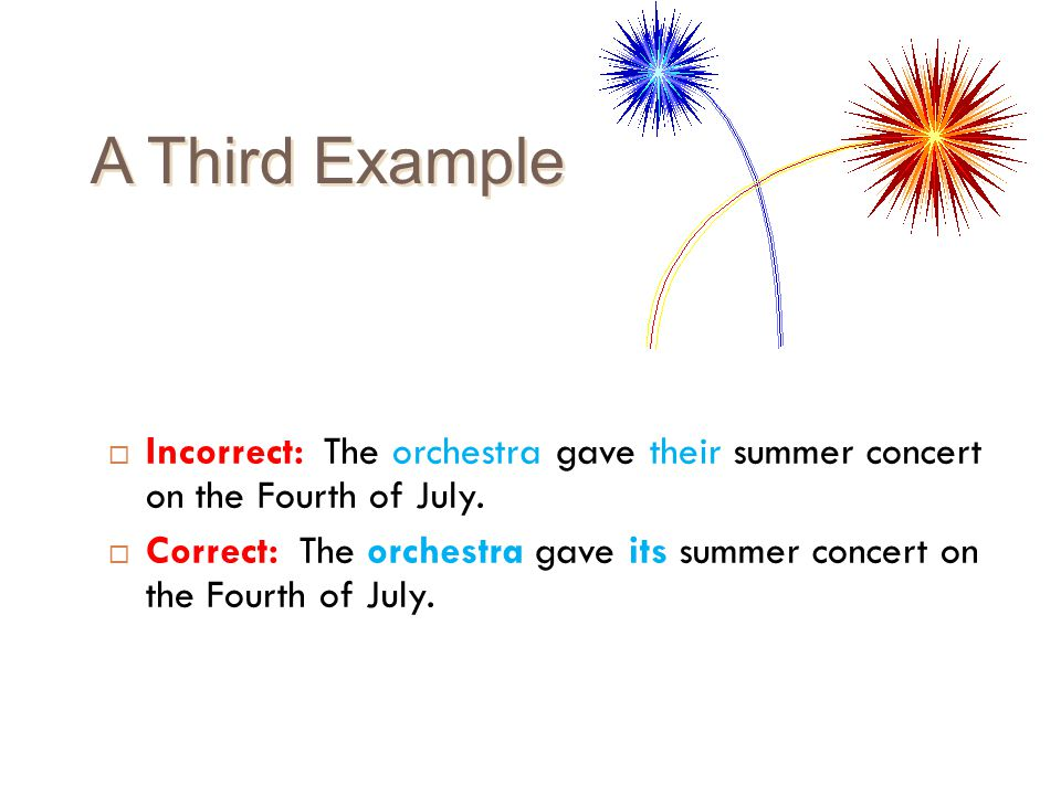 A Third Example Incorrect: The orchestra gave their summer concert on the Fourth of July.