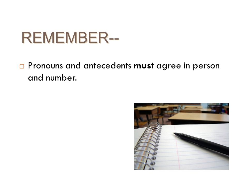 REMEMBER-- Pronouns and antecedents must agree in person and number.