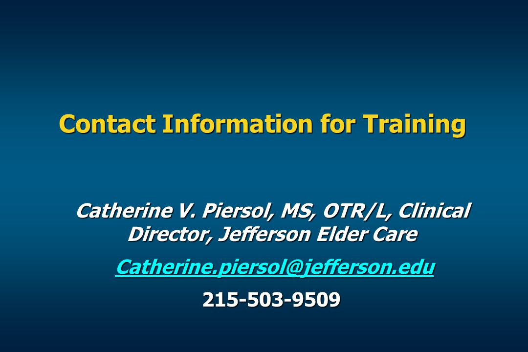 Contact Information for Training Catherine V. Piersol, MS, OTR/L, Clinical Director, Jefferson Elder Care.