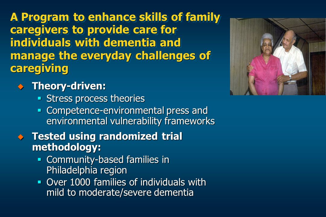 A Program to enhance skills of family caregivers to provide care for individuals with dementia and manage the everyday challenges of caregiving