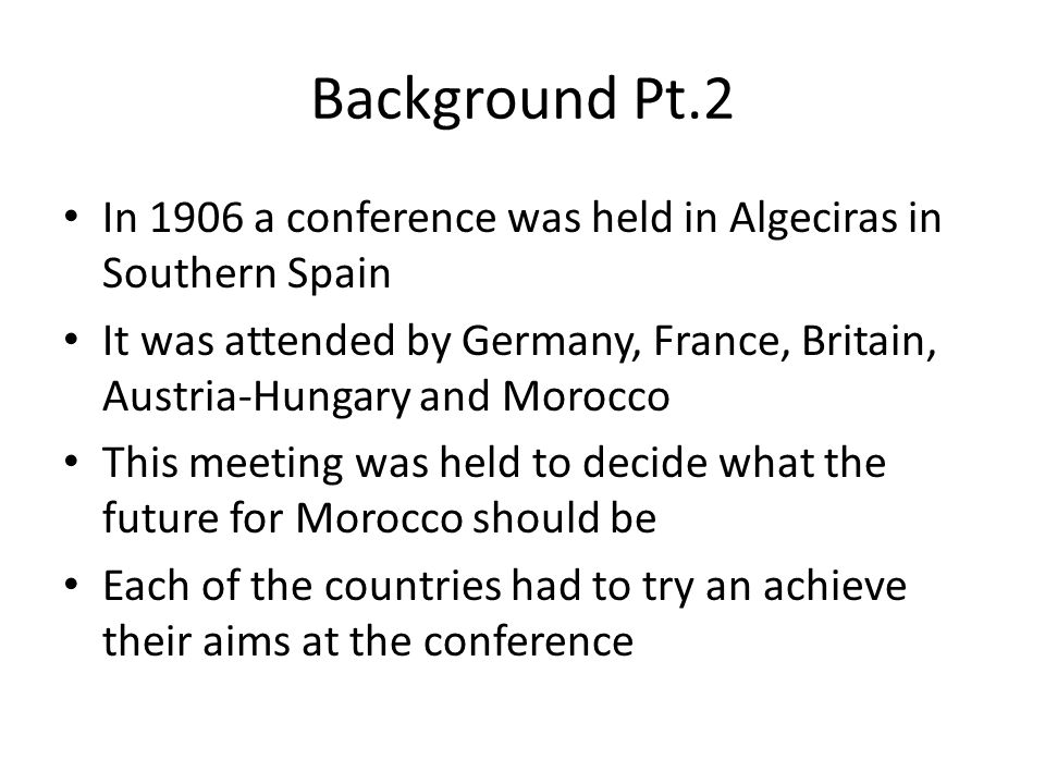 Background Pt.2 In 1906 a conference was held in Algeciras in Southern Spain.