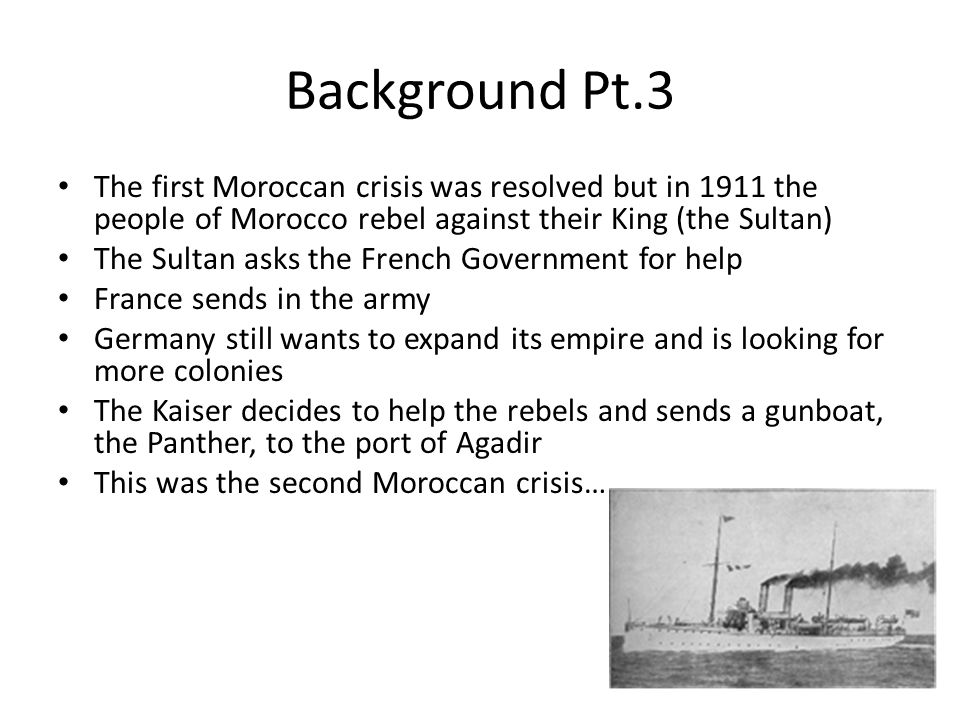 Background Pt.3 The first Moroccan crisis was resolved but in 1911 the people of Morocco rebel against their King (the Sultan)