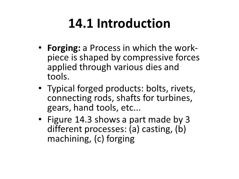 14.1 Introduction Forging: a Process in which the work-piece is shaped by compressive forces applied through various dies and tools.