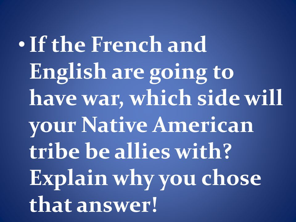 If the French and English are going to have war, which side will your Native American tribe be allies with.