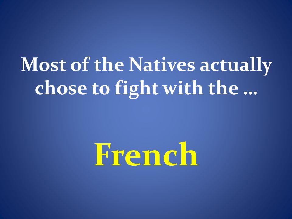 Most of the Natives actually chose to fight with the …