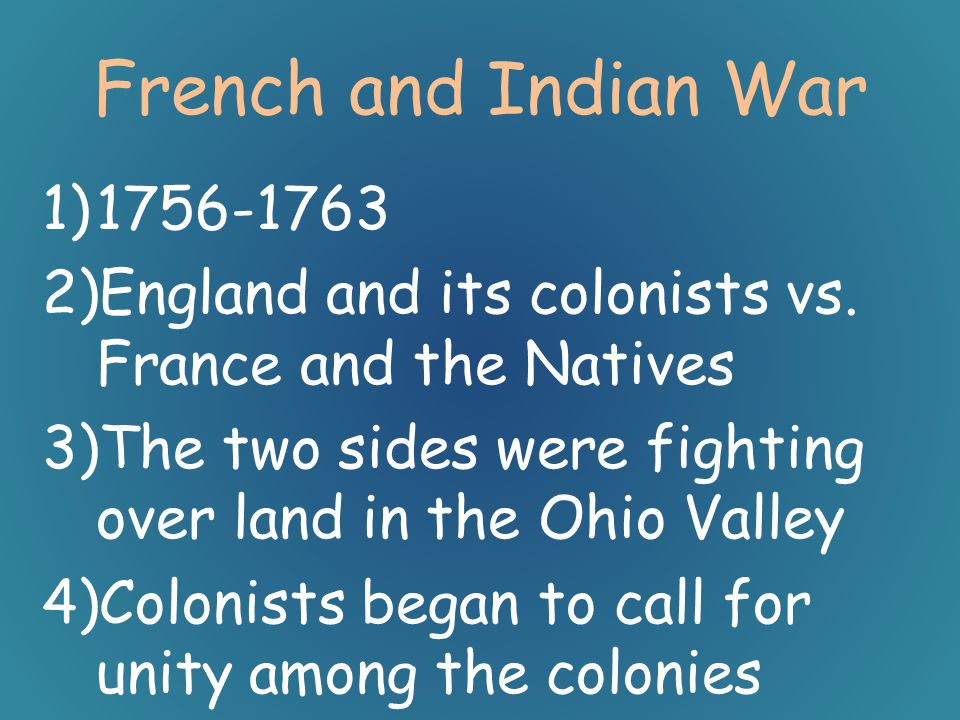 French and Indian War 1756-1763. England and its colonists vs. France and the Natives. The two sides were fighting over land in the Ohio Valley.
