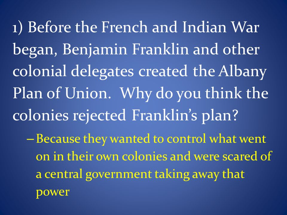 1) Before the French and Indian War began, Benjamin Franklin and other colonial delegates created the Albany Plan of Union. Why do you think the colonies rejected Franklin's plan