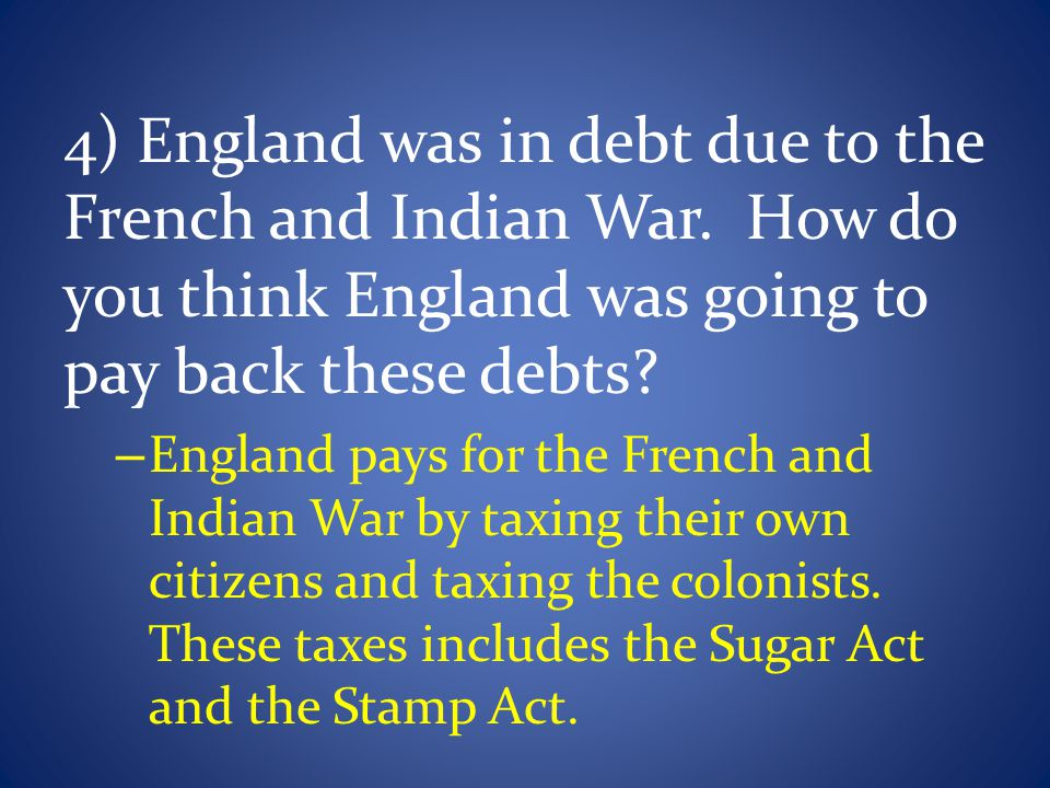 4) England was in debt due to the French and Indian War