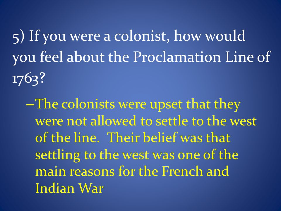 5) If you were a colonist, how would you feel about the Proclamation Line of 1763