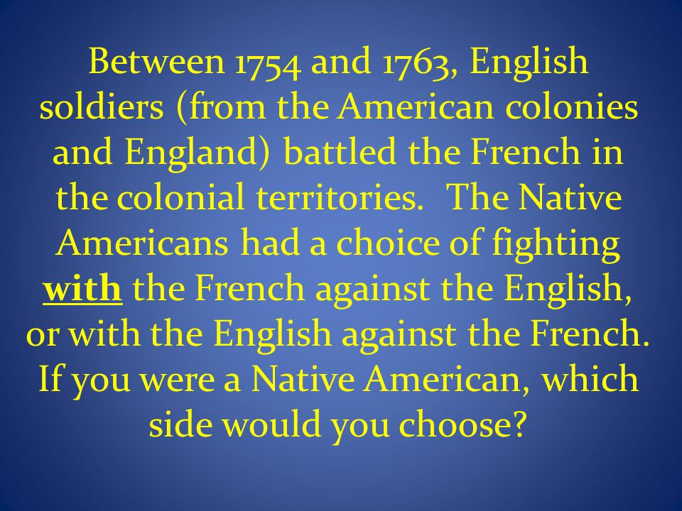 Between 1754 and 1763, English soldiers (from the American colonies and England) battled the French in the colonial territories.