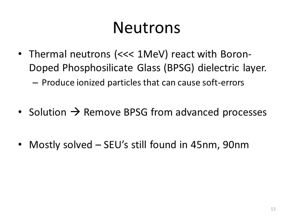 Neutrons Thermal neutrons (<<< 1MeV) react with Boron-Doped Phosphosilicate Glass (BPSG) dielectric layer.