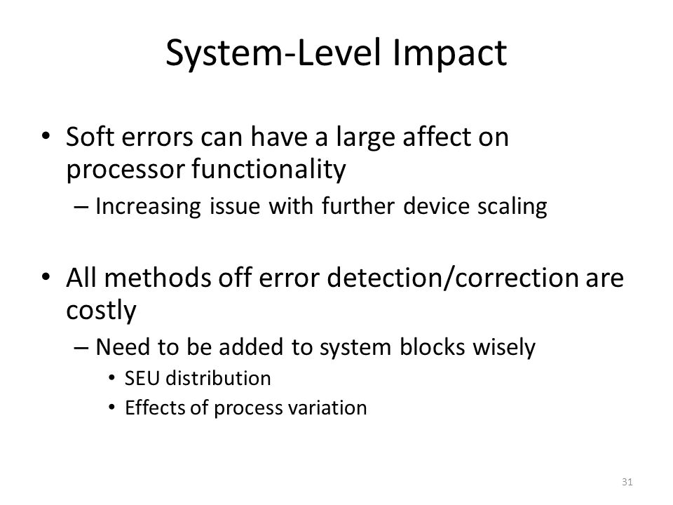 System-Level Impact Soft errors can have a large affect on processor functionality. Increasing issue with further device scaling.