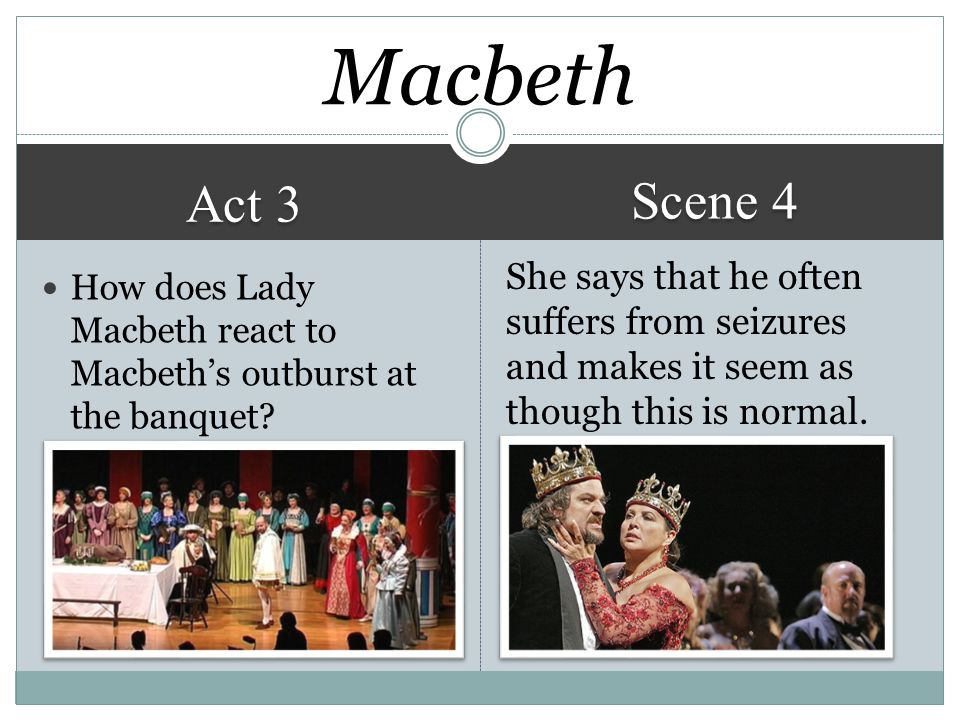 Macbeth Scene 4. Act 3. She says that he often suffers from seizures and makes it seem as though this is normal.