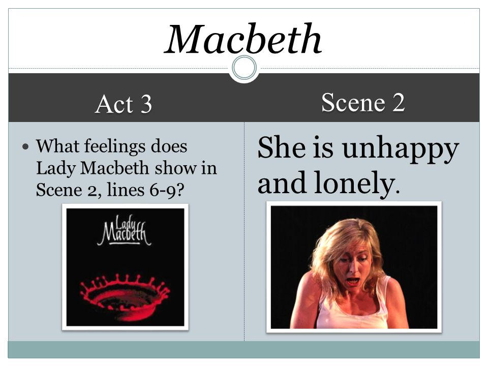 Macbeth She is unhappy and lonely. Scene 2 Act 3