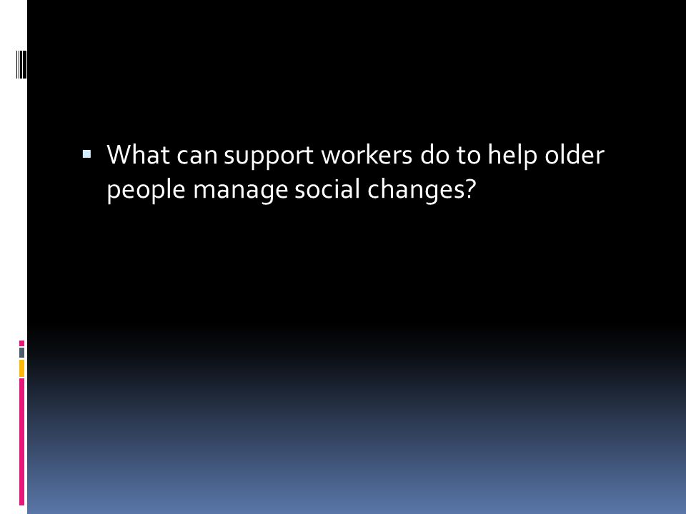 What can support workers do to help older people manage social changes