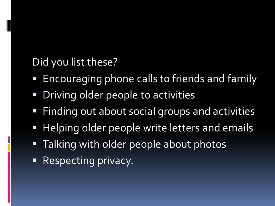 Did you list these Encouraging phone calls to friends and family. Driving older people to activities.