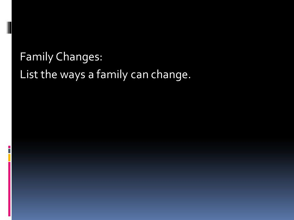 Family Changes: List the ways a family can change.