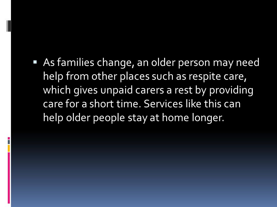 As families change, an older person may need help from other places such as respite care, which gives unpaid carers a rest by providing care for a short time.