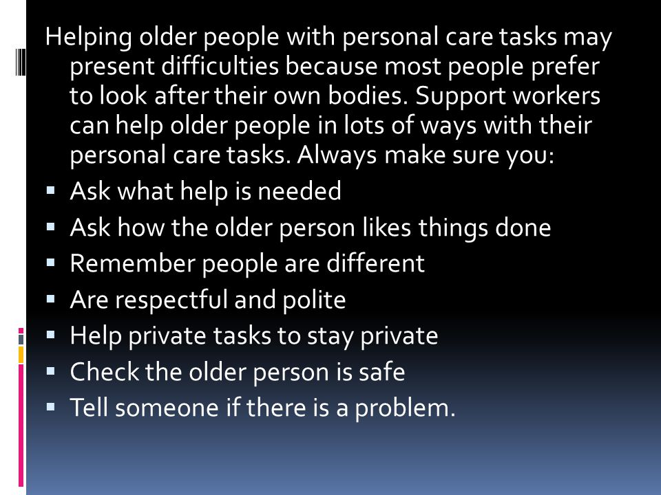 Helping older people with personal care tasks may present difficulties because most people prefer to look after their own bodies. Support workers can help older people in lots of ways with their personal care tasks. Always make sure you: