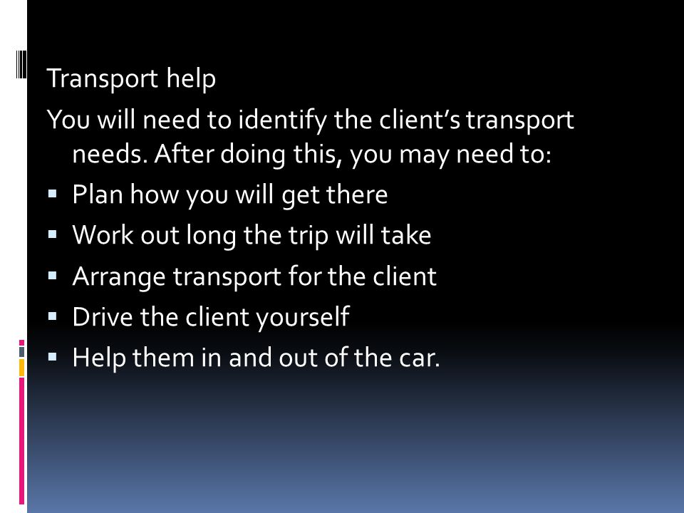 Transport help You will need to identify the client's transport needs. After doing this, you may need to: