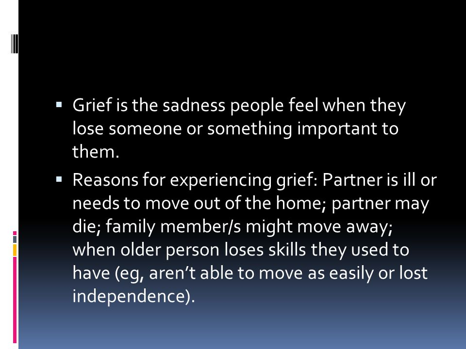 Grief is the sadness people feel when they lose someone or something important to them.