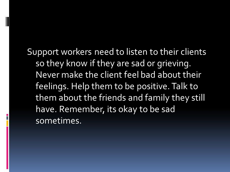 Support workers need to listen to their clients so they know if they are sad or grieving.