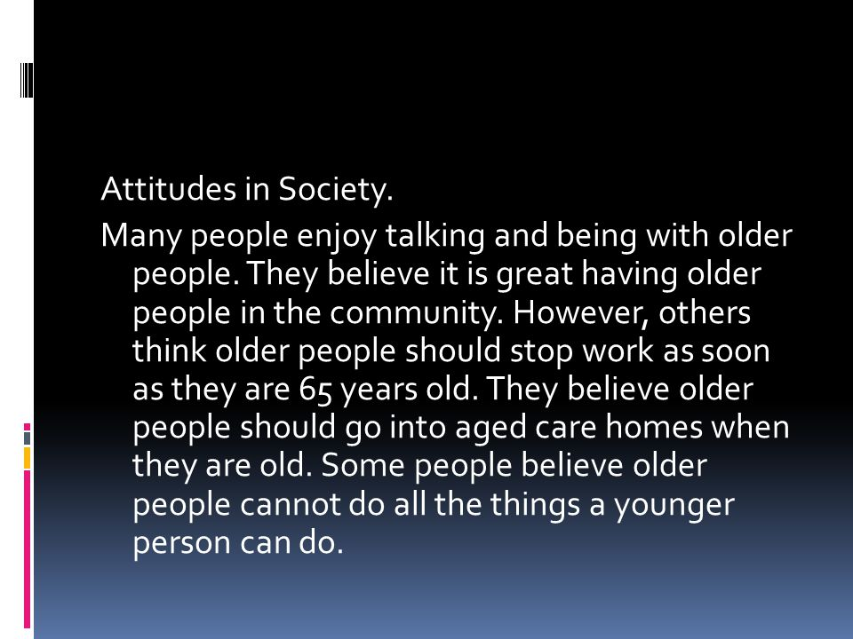 Attitudes in Society. Many people enjoy talking and being with older people.