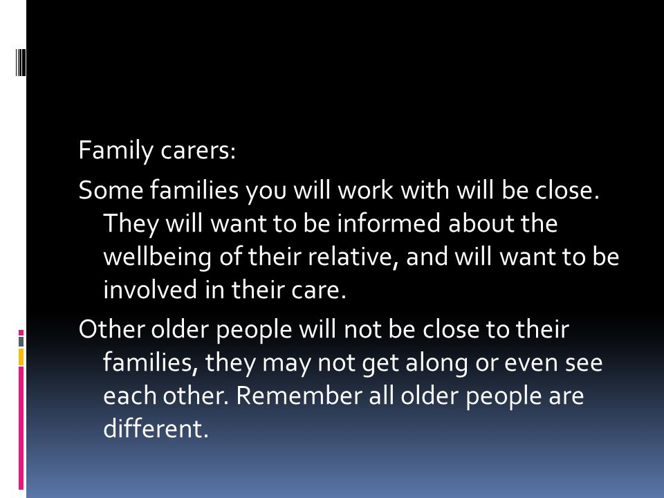 Family carers: Some families you will work with will be close