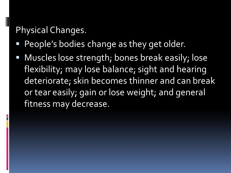 Physical Changes. People's bodies change as they get older.