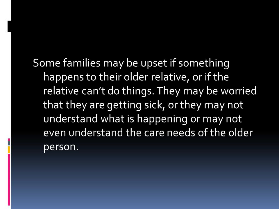 Some families may be upset if something happens to their older relative, or if the relative can't do things.