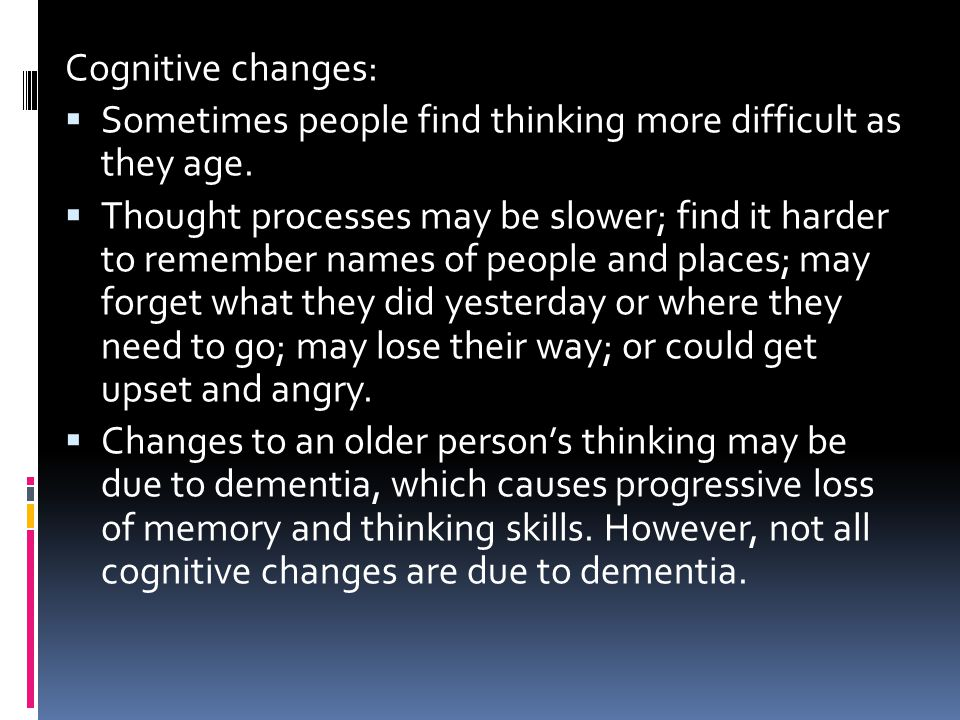 Cognitive changes: Sometimes people find thinking more difficult as they age.