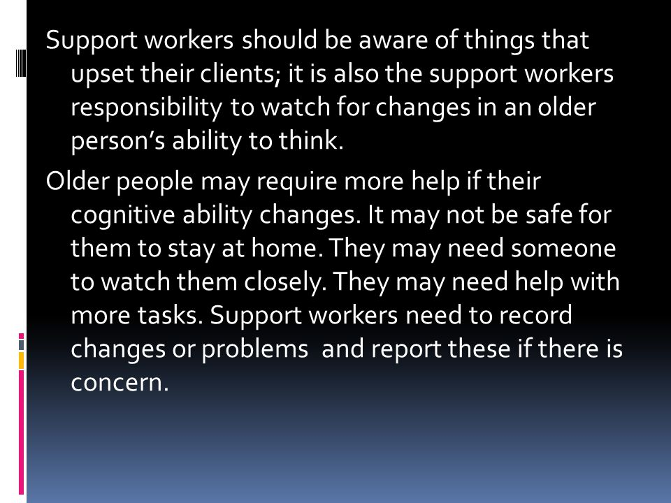 Support workers should be aware of things that upset their clients; it is also the support workers responsibility to watch for changes in an older person's ability to think.