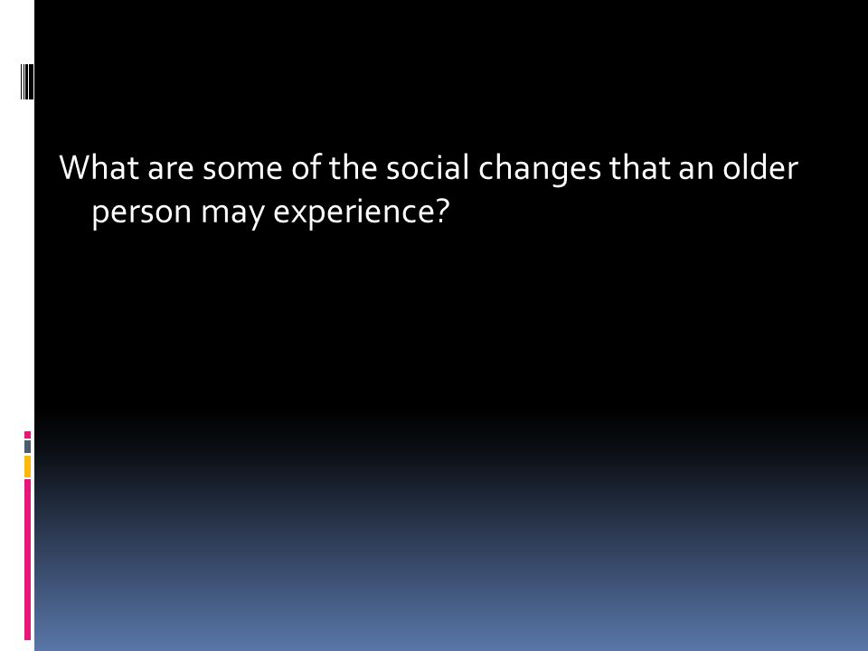 What are some of the social changes that an older person may experience
