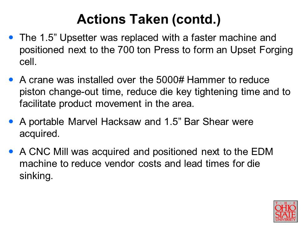 Actions Taken (contd.) The 1.5 Upsetter was replaced with a faster machine and positioned next to the 700 ton Press to form an Upset Forging cell.