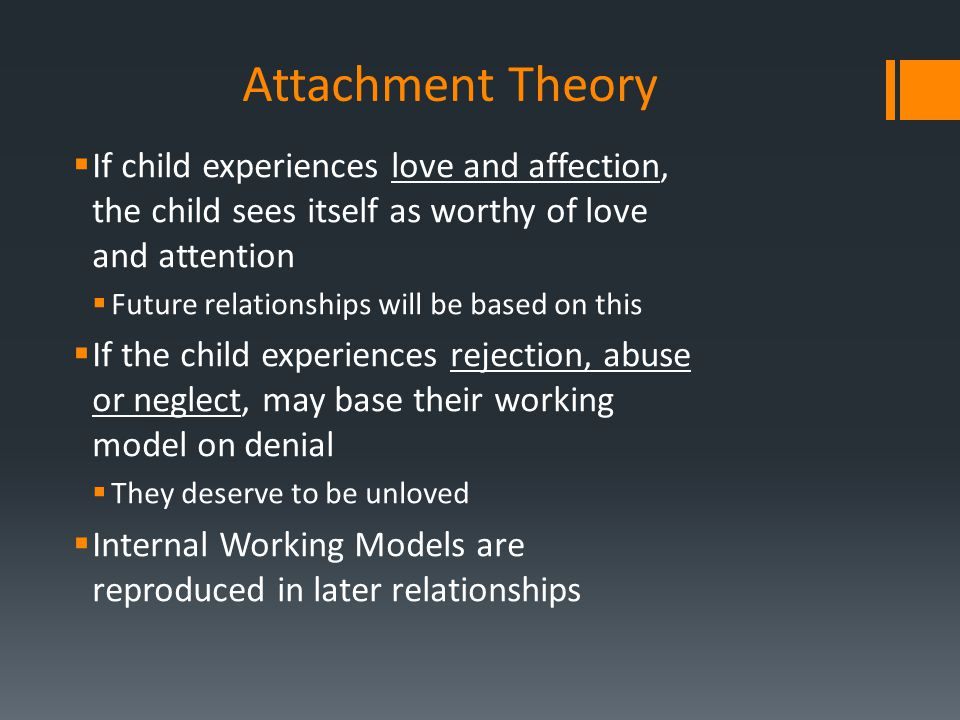 Attachment Theory If child experiences love and affection, the child sees itself as worthy of love and attention.