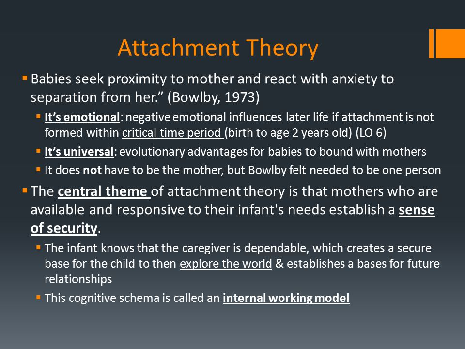 Attachment Theory Babies seek proximity to mother and react with anxiety to separation from her. (Bowlby, 1973)