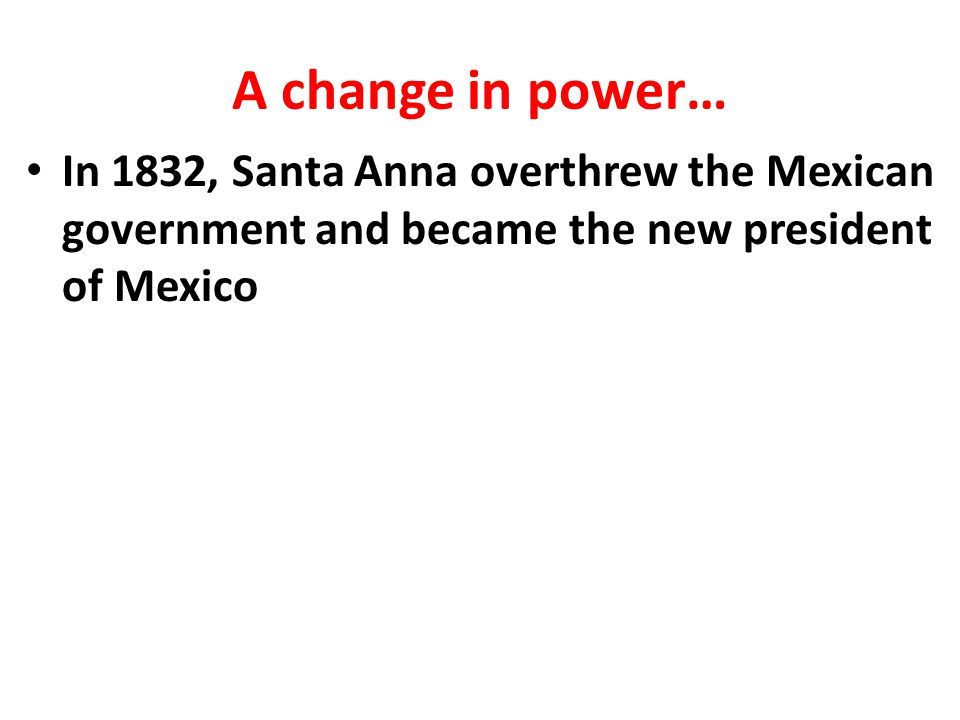 A change in power… In 1832, Santa Anna overthrew the Mexican government and became the new president of Mexico.