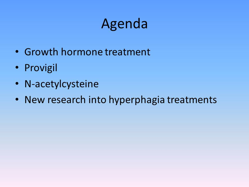 Agenda Growth hormone treatment Provigil N-acetylcysteine