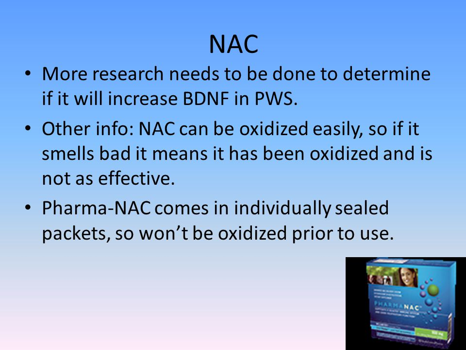 NAC More research needs to be done to determine if it will increase BDNF in PWS.