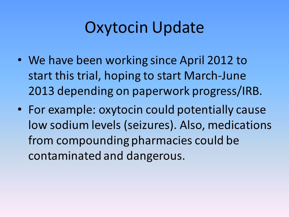 Oxytocin Update We have been working since April 2012 to start this trial, hoping to start March-June 2013 depending on paperwork progress/IRB.