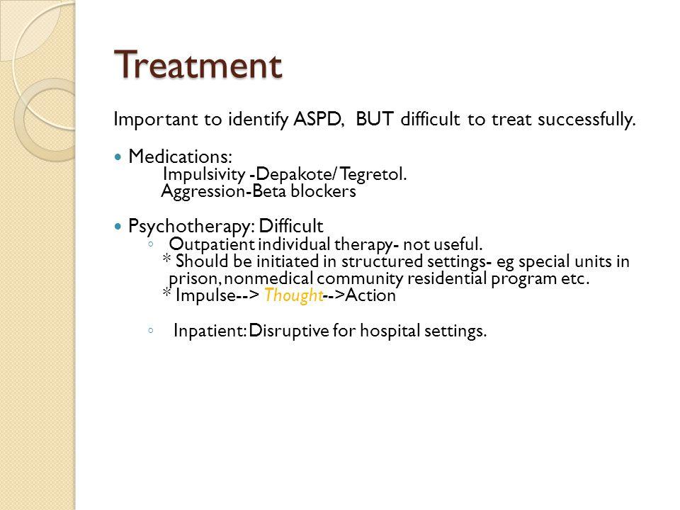 Treatment Important to identify ASPD, BUT difficult to treat successfully. Medications: Impulsivity -Depakote/ Tegretol.